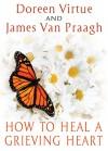How to Heal a Grieving Heart - Doreen Virtue, James Van Praagh
