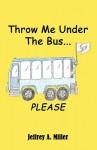 Throw Me Under the Bus...Please - Jeffrey Miller