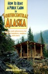 How To Rent A Public Cabin In Southcentral Alaska: Access And Adventures For Hikers, Kayakers, Anglers, And More - Andromeda Romano-Lax