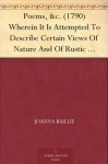 Poems, &c. (1790) Wherein It Is Attempted To Describe Certain Views Of Nature And Of Rustic Manners; And Also, To Point Out, In Some Instances, The Different ... Produce On Different Characters - Joanna Baillie