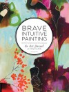 Brave Intuitive Painting: A Journal For Living Creatively: An Art Journal for Living Creatively - Flora S. Bowley