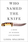 Who Named the Knife: A Book of Murder and Memory - Linda Spalding