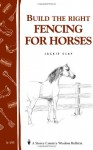 Build the Right Fencing for Horses: Storey's Country Wisdom Bulletin A-193 (Storey Country Wisdom Bulletin) - Jackie Clay