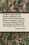 The War in Egypt and the Soudan; An Episode in the History of the British Empire; Being a Descriptive Account of the Scenes and Events of That Great D - Thomas Archer