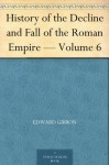 History of the Decline and Fall of the Roman Empire - Volume 6 - Edward Gibbon