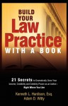 Build Your Law Practice With A Book: 21 Secrets to Dramatically Grow Your Income, Credibility and Celebrity-Power as an Author - Kenneth Hardison, Adam Witty