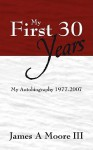 My First 30 Years: My Autobiography 1977-2007 - James Moore