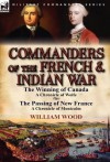 Commanders of the French & Indian War: The Winning of Canada: A Chronicle of Wolfe & the Passing of New France: A Chronicle of Montcalm - William Wood