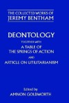 Deontology Together with a Table of the Springs of Action and the Article on Utilitarianism - Jeremy Bentham