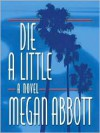 Die A Little: A Novel - Megan Abbott