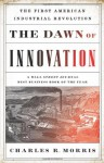 The Dawn of Innovation: The First American Industrial Revolution - Charles R. Morris