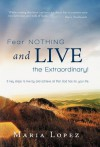 Fear Nothing and Live the Extraordinary!: 5 Key Steps to Live by and Achieve All That God Has for Your Life. - Maria Lopez