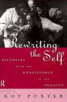 Rewriting the Self: Histories from the Middle Ages to the Present - Roy Porter