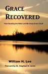 Grace Recovered: How Reading the Bible Led Me Away from Tulip - William H. Lee
