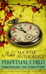 Perpetual Child: Adult Adoptee Anthology: Dismantling the Stereotype - Diane René Christian, Amanda H.L. Transue Woolston, Laura Dennis, Mei-Mei Ellerman, Lynn Grubb, Lee Herrick, Jennifer Jue-Steuck, Karen Pickell, Matthew Salesses, Lucy Sheen, Nicky Schildkraut, Julie Stromberg, April Topfer, Angela Tucker, Catana Tully, Amanda H.L. Tran