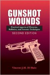 Gunshot Wounds: Practical Aspects of Firearms, Ballistics, and Forensic Techniques (Crc Series in Practical Aspects of Criminal and Forensic Investigations) - Vincent J.M. DiMaio