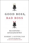 Good Boss, Bad Boss: How to Be the Best and Learn from the Worst - Robert I. Sutton