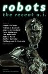 Robots: The Recent A.I. - Elizabeth Bear, Cory Doctorow, Mary Robinette Kowal, Ian McDonald, Robert Reed, Rachel Swirksy, Catherynne M. Valente, Genevieve Valentine, Rich Horton, Sean Wallace