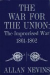 The War for the Union: The Improvised War, 1861-62 - Allan Nevins