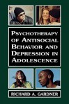 Psychotherapy of Antisocial Behavior and Depressionin Adolescence: Psychotherapy with Adolescents - Richard A. Gardner