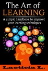 The Art of Learning Skills: A Simple Handbook to Improve your Learning Techniques (Memory Improvement, Self-discipline, Learning Guide, Learning, personal skills, Study skills, fast learning) - Laeticia L.