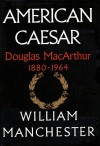American Caesar, Part A: Douglas MacArthur, 1880-1964 - William R. Manchester, Tom Parker