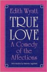 True Love: A COMEDY OF THE AFFECTIONS - Edith Wyatt