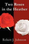 Two Roses in the Heather - Robert J. Johnson