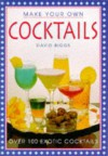 Make Your Own Cocktails: Over 100 Exotic Cocktails - David Biggs