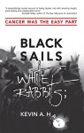 Black Sails White Rabbits;: Cancer Was the Easy Part - Kevin Hall