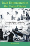 Inuit Entertainers In The United States: From The Chicago World's Fair Through The Birth Of Hollywood - Jim Zwick