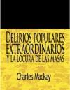 Delirios populares extraordinarios y la locura de las masas / Extraordinary Popular Delusions and The Madness of Crowds (Spanish Edition) - Charles MacKay