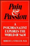 Pain And Passion: A Psychoanalyst Explores the World of S&M - Robert J. Stoller