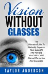 Vision Without Glasses: The Ultimate Guide To Naturally Improve Your Eyesight And Restore Your Vision With Natural Remedies And Exercises (Vision Therapy, Optometry, Eye Exercises) - Taylor Anderson