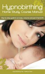 Hypnobirthing Home Study Course Manual: Step by Step Guide to an Easy, Natural and Pain Free Birth - Kathryn Clark