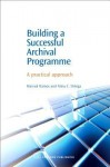 Building a Successful Archival Programme: A practical approach - Marisol Ramos, Alma, C Ortega