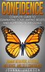 Confidence: Complete Guide to Eliminating your Limiting Beliefs and Achieving your Goals - Human Behavior, Attitude, Influence, and Self Confidence - Joanna Jackson