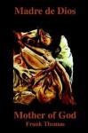 Madre de Dios: Mother of God - Frank Thomas