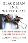 Black Man in a White Coat: A Doctor's Reflections on Race and Medicine by Tweedy, Damon (September 8, 2015) Hardcover - Damon Tweedy