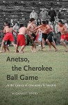 Anetso, the Cherokee Ball Game: At the Center of Ceremony and Identity (First Peoples: New Directions in Indigenous Studies) - Michael J. Zogry