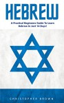 Hebrew: A Practical Beginners Guide To Learn Hebrew In Just 14 Days! (Hebrew Language Instruction, Learning Language, Foreign Langauge) - Christopher Brown
