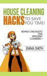 House Cleaning Hacks To save You Time!: (DIY Hacks, Household cleaning Tips and Tricks) BONUS Checklists for efficient cleaning ! - Emma Smith