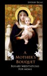 A Mother's Bouquet: Rosary Meditations for Moms - Sherry Boas