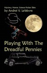 Playing with the Dreadful Pennies: A Collection of Mystery, Horror, and Science Fiction Tales - Andrei V. Lefebvre