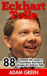 Eckhart Tolle: 88 Greatest Life Lessons, Inspiration And Best Quotes By Eckhart Tolle (The Power of Now, A New Earth, Spirituality) - Adam Green