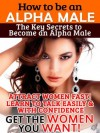 How To Be An Alpha Male: Attract Women Fast, Learn To Talk Easily & With Confidence - Get The Women You Want! - Robert Fox
