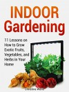 Indoor Gardening: 11 Lessons on How to Grow Exotic Fruits, Vegetables, and Herbs in Your Home (Indoor Gardening, Indoor Gardening books, Grow Fruit Indoor) - Christine Wolfe