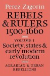 Rebels and Rulers, 1500 1600: Volume 1, Agrarian and Urban Rebellions: Society, States, and Early Modern Revolution - Perez Zagorin