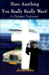 Have Anything You Really Really Want!: A Christian Testimony - Charles Muller