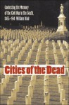 Cities of the Dead: Contesting the Memory of the Civil War in the South, 1865-1914 - William Blair